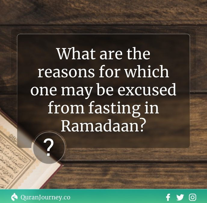 What are the reasons for which one may be excused from fasting in Ramadaan?